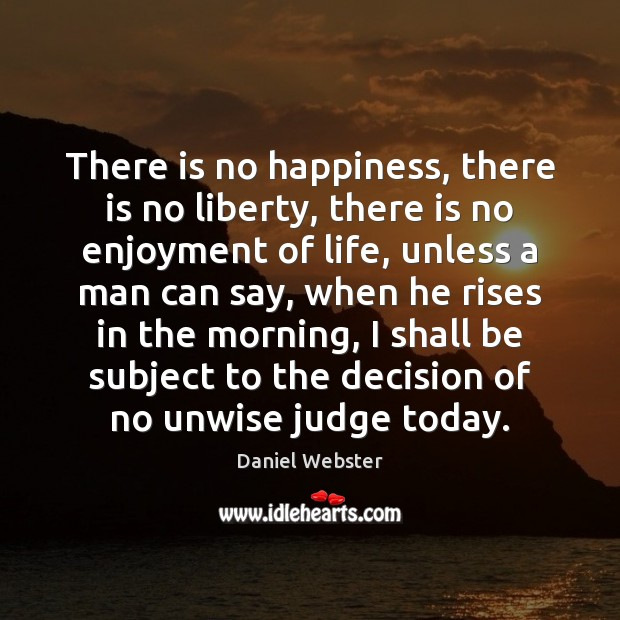 There is no happiness, there is no liberty, there is no enjoyment Daniel Webster Picture Quote