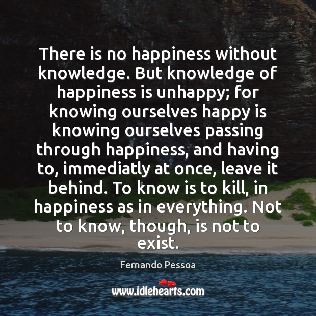 There is no happiness without knowledge. But knowledge of happiness is unhappy; Image