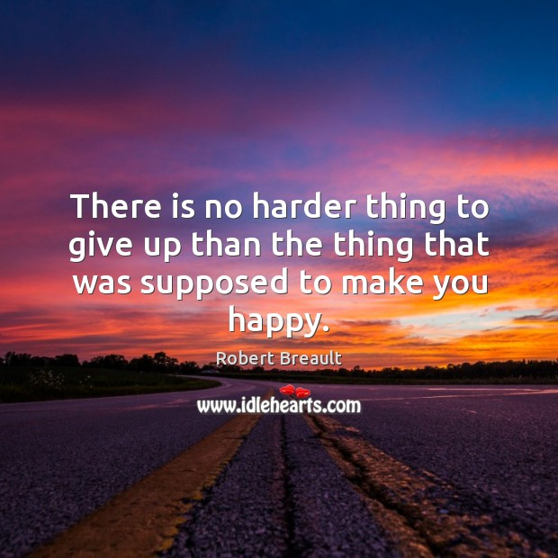 There is no harder thing to give up than the thing that was supposed to make you happy. Image