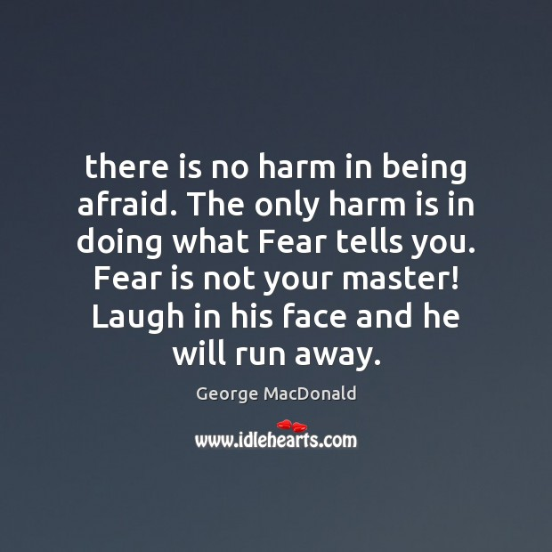There is no harm in being afraid. The only harm is in George MacDonald Picture Quote