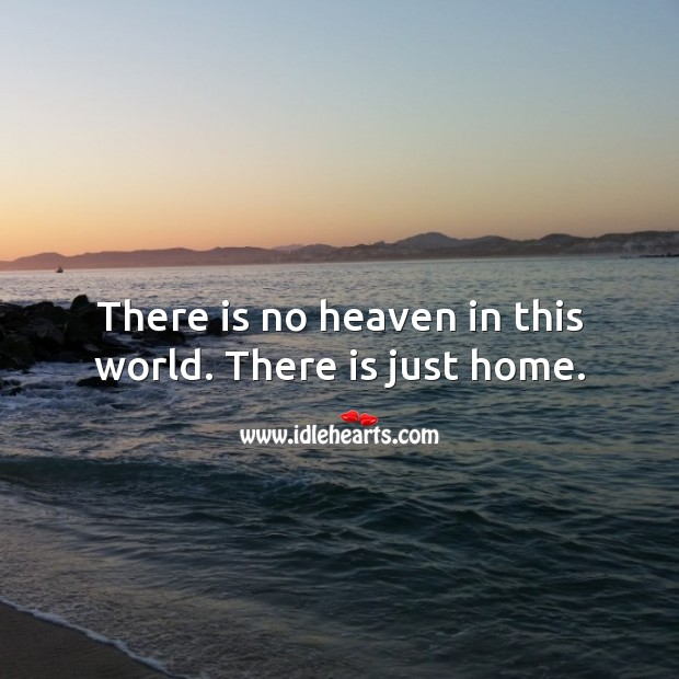 There is no heaven in this world. There is just home. Home Quotes Image