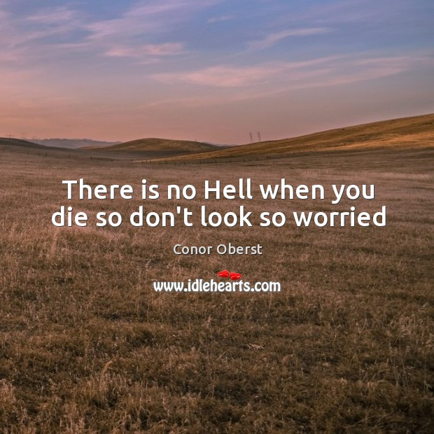 There is no Hell when you die so don't look so worried Image