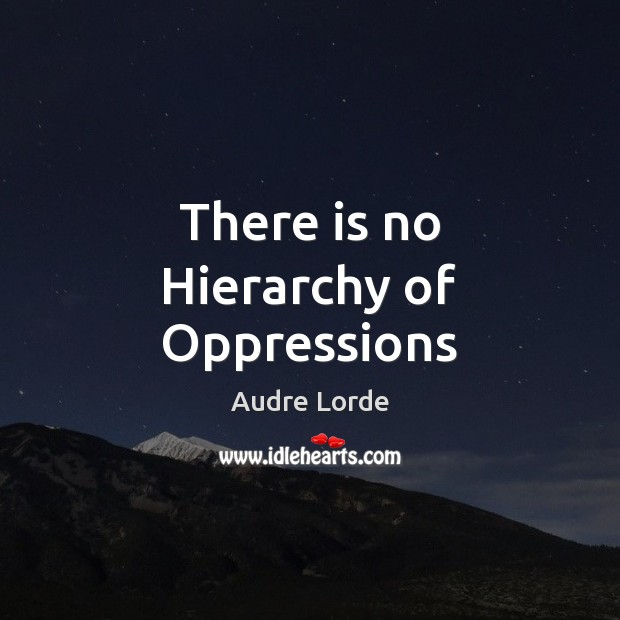 There is no Hierarchy of Oppressions Audre Lorde Picture Quote