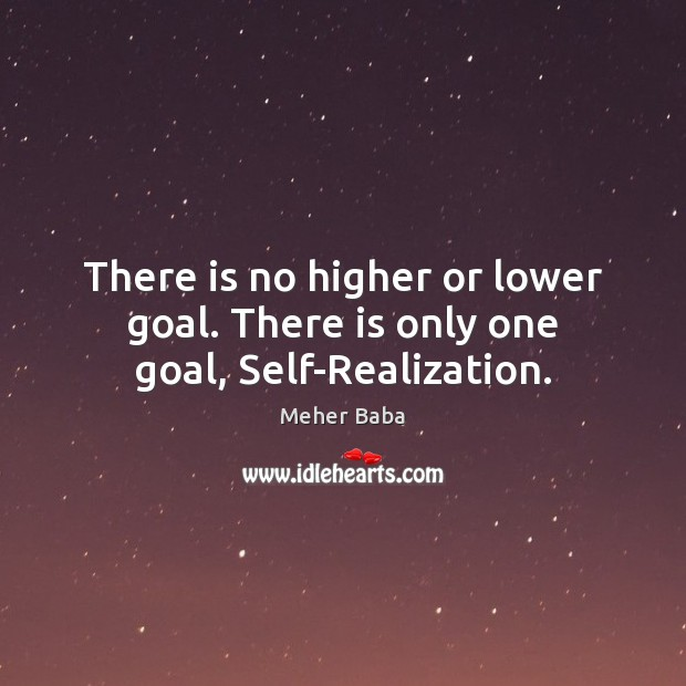 There is no higher or lower goal. There is only one goal, Self-Realization. Meher Baba Picture Quote