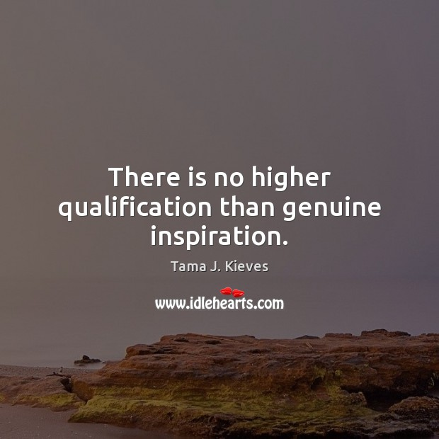 There is no higher qualification than genuine inspiration. Image