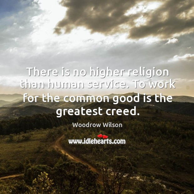 Image, There is no higher religion than human service. To work for the common good is the greatest creed.