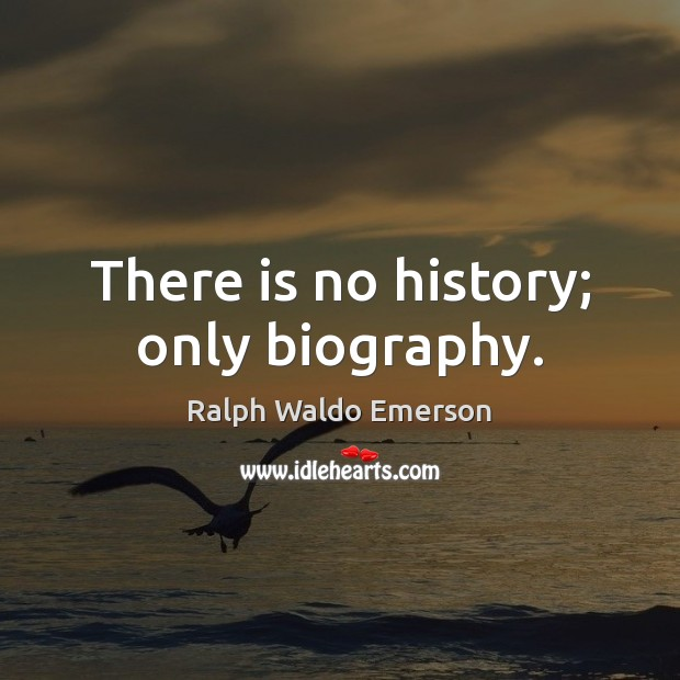 There is no history; only biography. Image