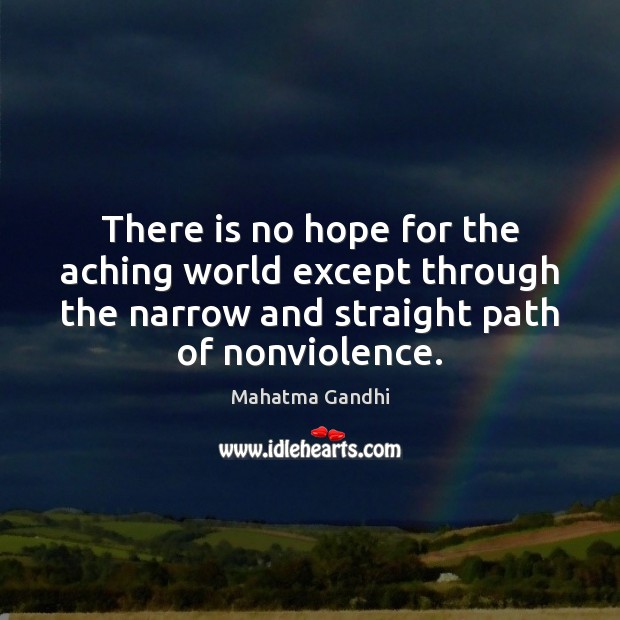 There is no hope for the aching world except through the narrow Mahatma Gandhi Picture Quote