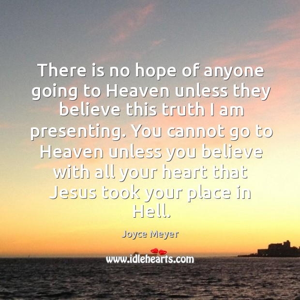 There is no hope of anyone going to Heaven unless they believe Image