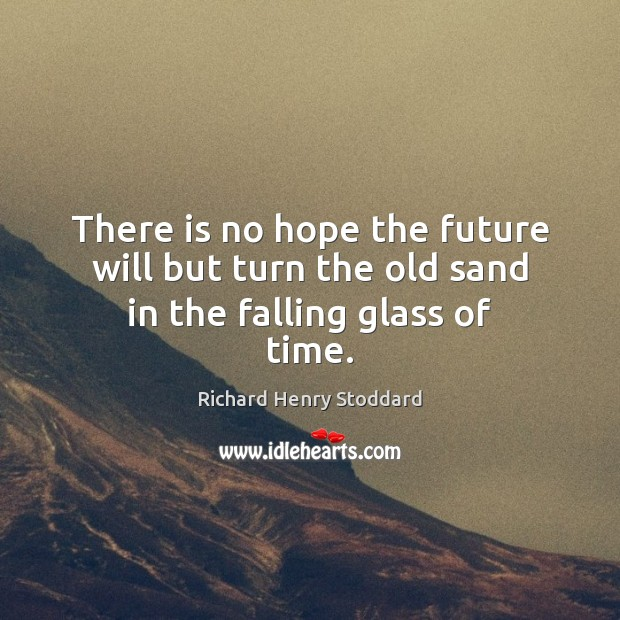 Image, There is no hope the future will but turn the old sand in the falling glass of time.