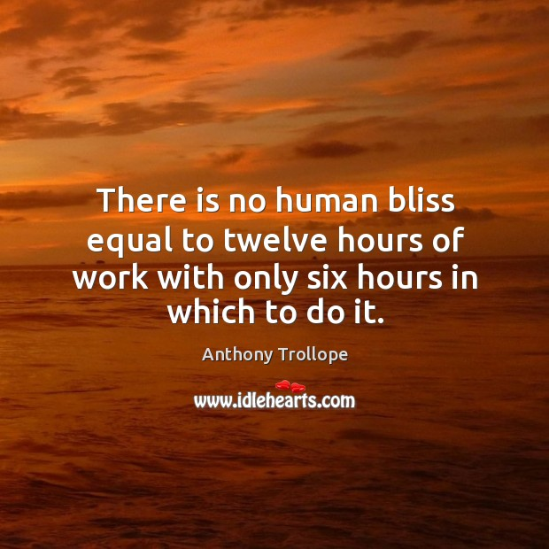 There is no human bliss equal to twelve hours of work with only six hours in which to do it. Image