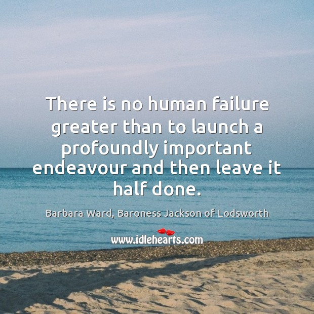 Image, There is no human failure greater than to launch a profoundly important