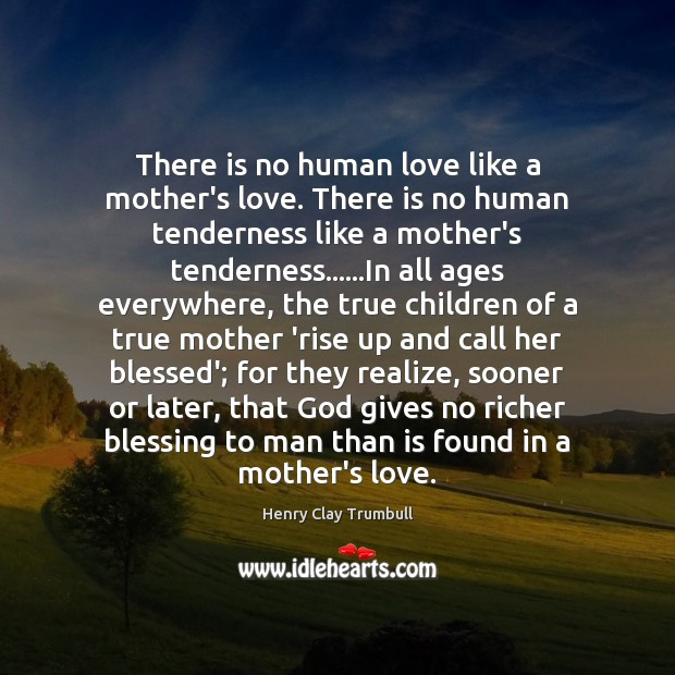 There is no human love like a mother's love. There is no Image
