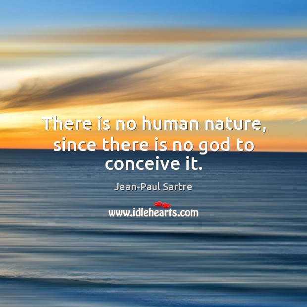 There is no human nature, since there is no God to conceive it. Image