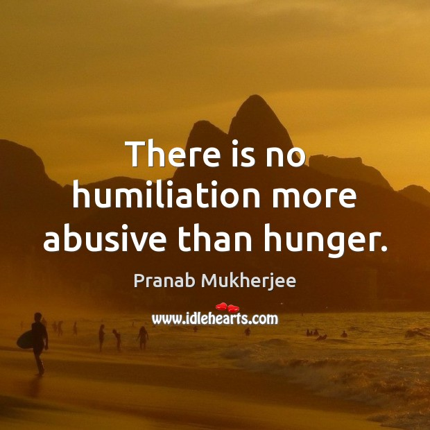 There is no humiliation more abusive than hunger. Image