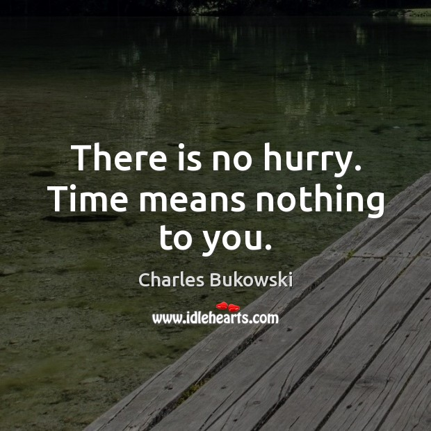 There is no hurry. Time means nothing to you. Charles Bukowski Picture Quote