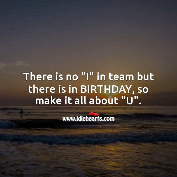 """There is no """"i"""" in team but there is in birthday, so make it all about """"u"""". Image"""