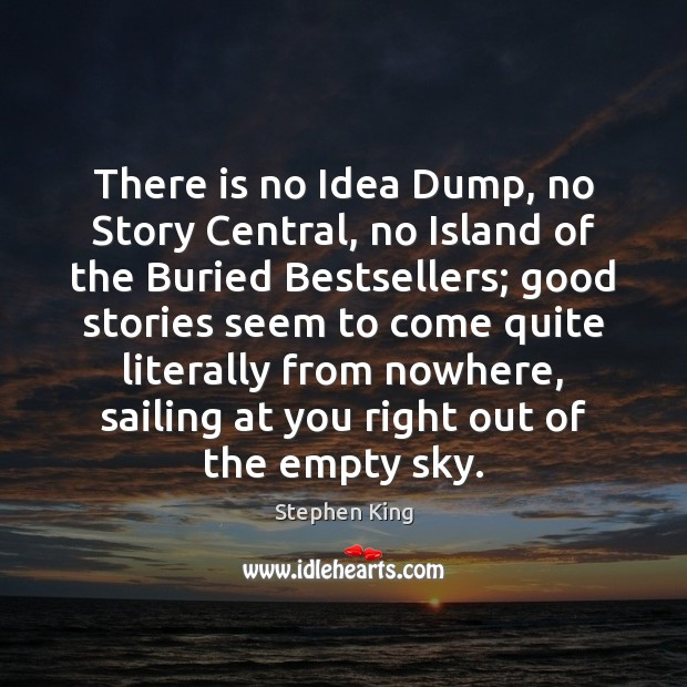 There is no Idea Dump, no Story Central, no Island of the Image