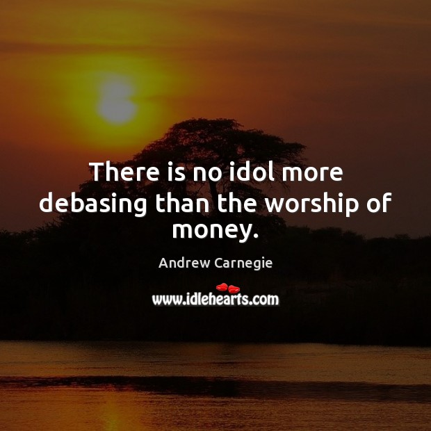 Image about There is no idol more debasing than the worship of money.