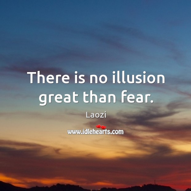 Image, There is no illusion great than fear.
