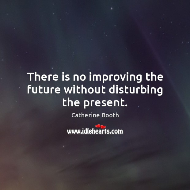 There is no improving the future without disturbing the present. Image