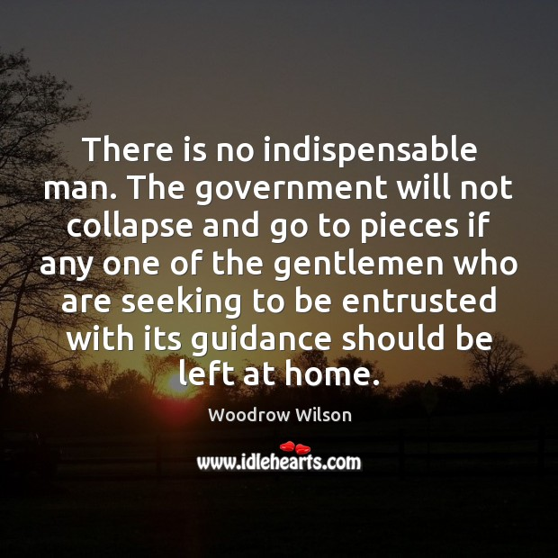 There is no indispensable man. The government will not collapse and go Woodrow Wilson Picture Quote