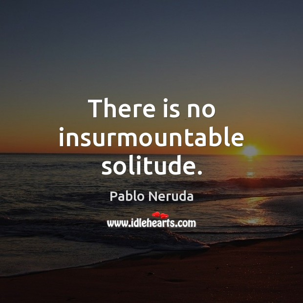 There is no insurmountable solitude. Image