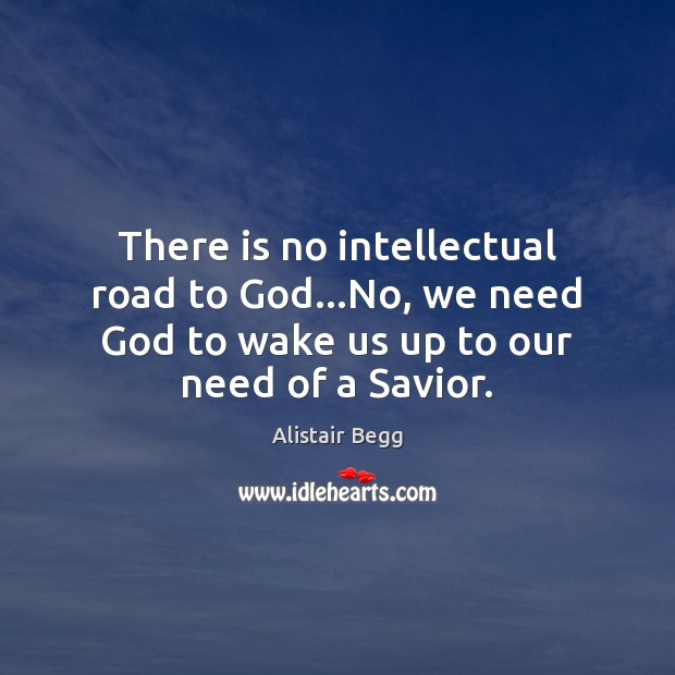 There is no intellectual road to God…No, we need God to Image