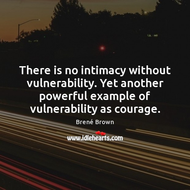 There is no intimacy without vulnerability. Yet another powerful example of vulnerability Brené Brown Picture Quote