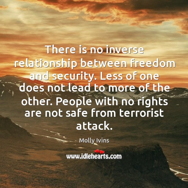 There is no inverse relationship between freedom and security. Less of one Image