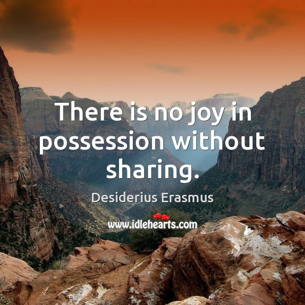 There is no joy in possession without sharing. Desiderius Erasmus Picture Quote