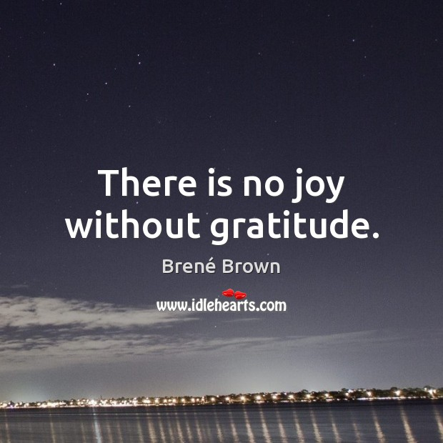 There is no joy without gratitude. Brené Brown Picture Quote