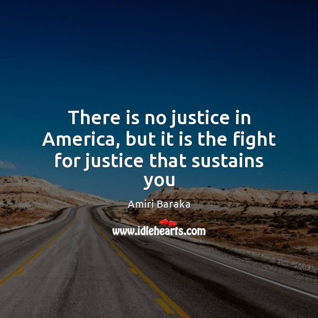 There is no justice in America, but it is the fight for justice that sustains you Image