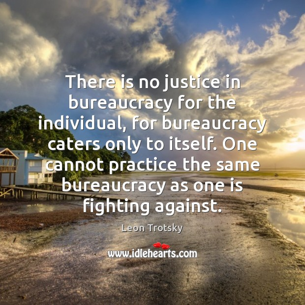There is no justice in bureaucracy for the individual, for bureaucracy caters Leon Trotsky Picture Quote
