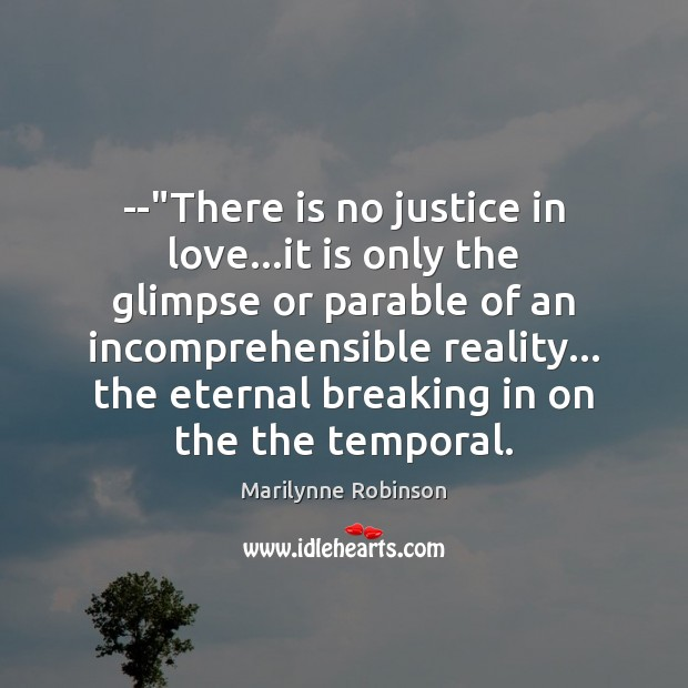 "–""There is no justice in love…it is only the glimpse Marilynne Robinson Picture Quote"