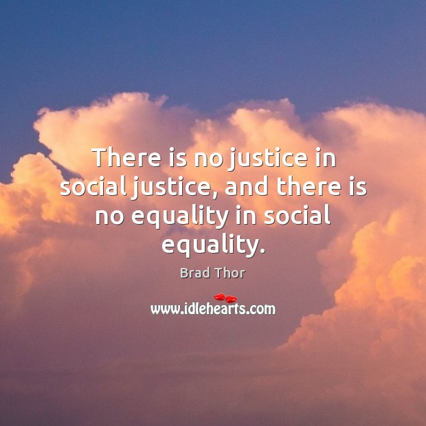 There is no justice in social justice, and there is no equality in social equality. Brad Thor Picture Quote