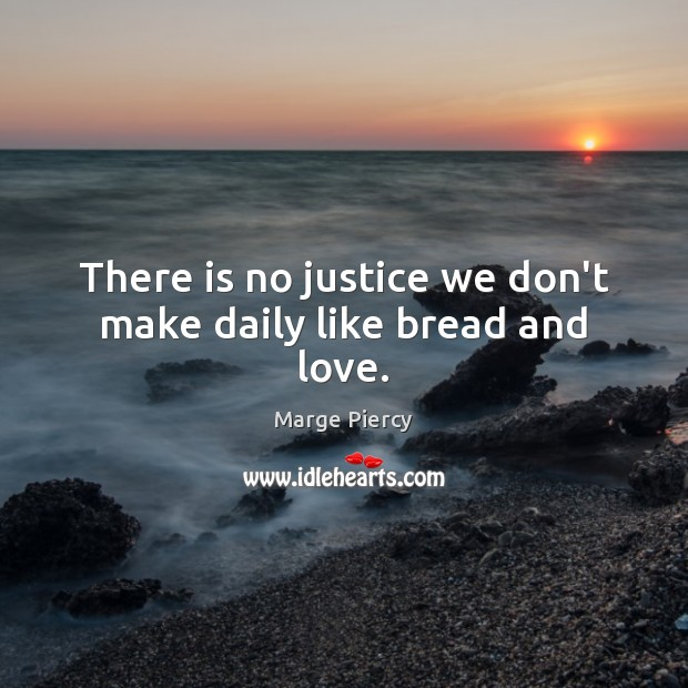 There is no justice we don't make daily like bread and love. Marge Piercy Picture Quote