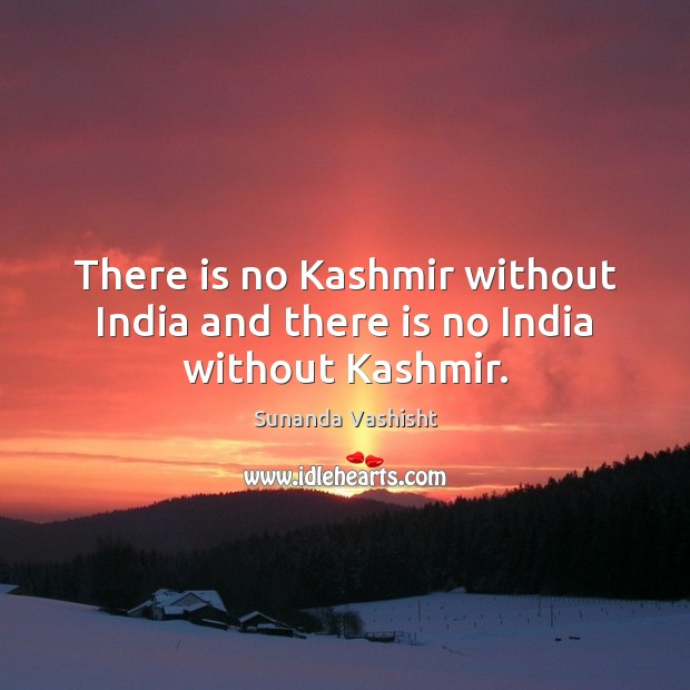 There is no Kashmir without India and there is no India without Kashmir. Picture Quotes Image