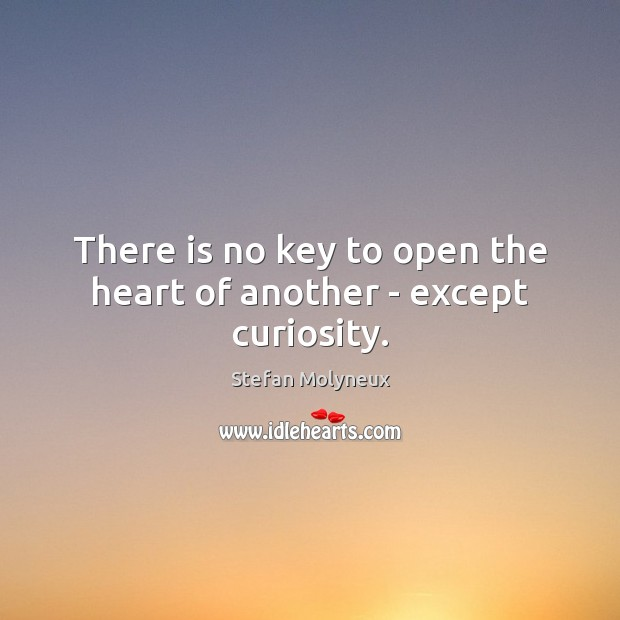 There is no key to open the heart of another – except curiosity. Stefan Molyneux Picture Quote