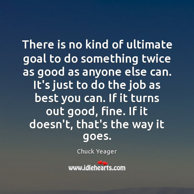 There is no kind of ultimate goal to do something twice as Chuck Yeager Picture Quote