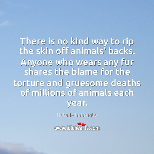 There is no kind way to rip the skin off animals' backs. Natalie Imbruglia Picture Quote
