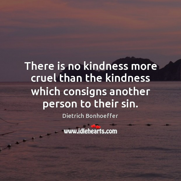 Image, There is no kindness more cruel than the kindness which consigns another