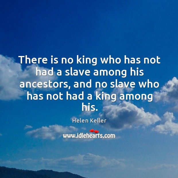 There is no king who has not had a slave among his ancestors, and no slave who has not had a king among his. Image