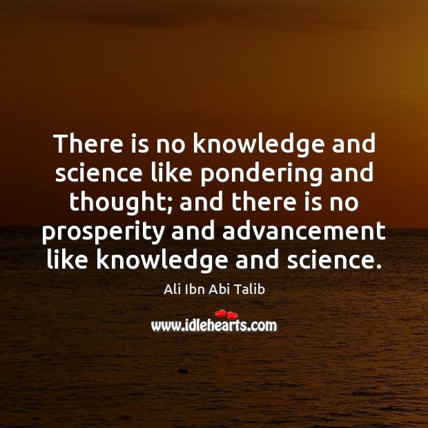 Image, There is no knowledge and science like pondering and thought; and there
