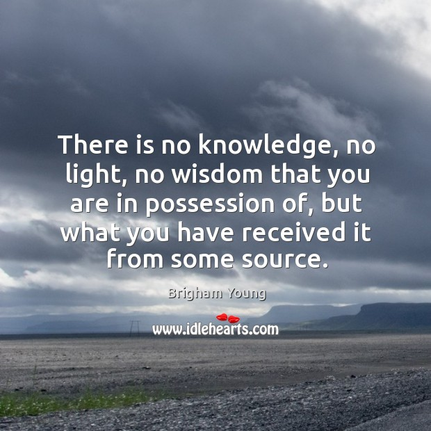 There is no knowledge, no light, no wisdom that you are in possession of, but what you have received it from some source. Image