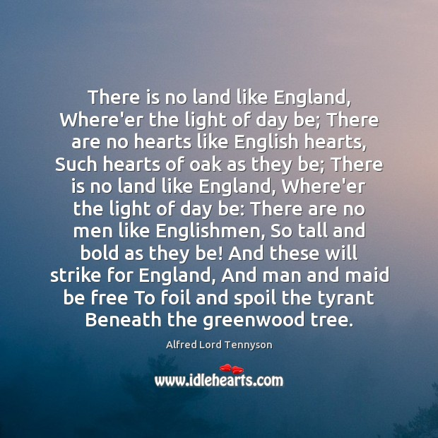 There is no land like England, Where'er the light of day be; Alfred Lord Tennyson Picture Quote