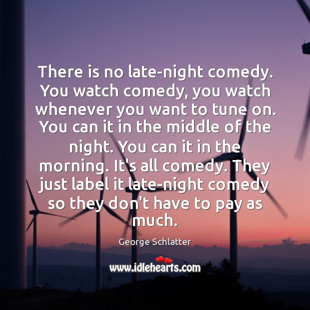 There is no late-night comedy. You watch comedy, you watch whenever you Image