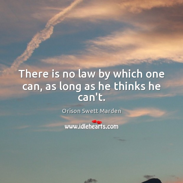 There is no law by which one can, as long as he thinks he can't. Orison Swett Marden Picture Quote