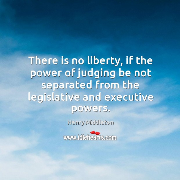 There is no liberty, if the power of judging be not separated from the legislative and executive powers. Image
