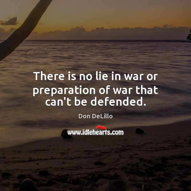 There is no lie in war or preparation of war that can't be defended. Don DeLillo Picture Quote